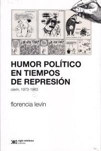 Humor político en tiempos de represión. Florencia Levin. Siglo XXI.
